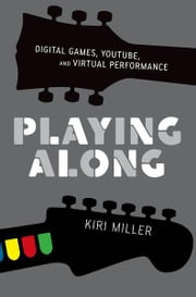 Playing Along - Digital Games, YouTube, and Virtual Performance ebook by Kiri Miller