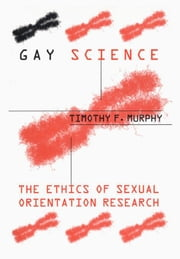 Gay Science: The Ethics of Sexual Orientation Research ebook by Murphy, Timothy F.