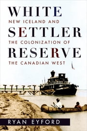 White Settler Reserve - New Iceland and the Colonization of the Canadian West ebook by Ryan Eyford