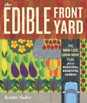 The Edible Front Yard - The Mow-Less, Grow-More Plan for a Beautiful, Bountiful Garden ebook by Ivette Soler