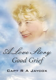 A Love Story Good Grief ebook by Capt R A Jaycox
