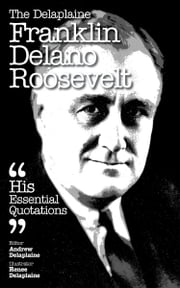 The Delaplaine Franklin Delano Roosevelt: Essential Quotations ebook by Andrew Delaplaine