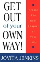 Get Out Of Your Own Way-Create The Next Chapter Of Your Life ebook by Jovita Jenkins