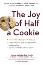 The Joy of Half a Cookie - Using Mindfulness to Lose Weight and End the Struggle with Food ebook by Jean Kristeller, Alisa Bowman