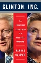 Clinton, Inc. - The Audacious Rebuilding of a Political Machine ebook by Daniel Halper