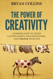 The Power of Creativity (Book 1) - Learning How to Build Lasting Habits, Face Your Fears and Change Your Life ebook by Bryan Collins