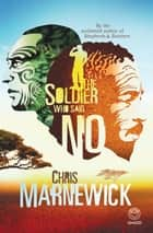 The Soldier who Said No eBook by Chris Marnewick