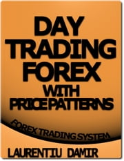 Day Trading Forex With Price Patterns - Forex Trading System ebook by Laurentiu Damir