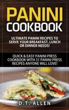 Panini Cookbook: Ultimate Panini Recipes to Serve Your Breakfast, Lunch or Dinner Needs! Quick & Easy Panini Press Cookbook with 31 Panini Press Recipes Anyone Will Love! ebook by D.T. Allen