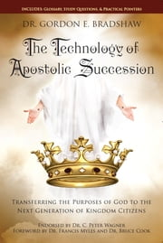 The Technology Of Apostolic Succession - Transferring The Purpose Of God To The Next Generation Of Kingdom Citizens ebook by Dr. Gordon E. Bradshaw