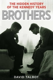 Brothers - The Hidden History of the Kennedy Years ebook by David Talbot