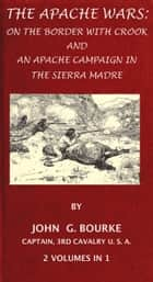 The Apache Wars: On The Border With Crook And An Apache Campaign In The Sierra Madre. 2 Volumes In 1. ebook by John G. Bourke