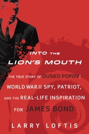 Into the Lion's Mouth - The True Story of Dusko Popov: World War II Spy, Patriot, and the Real-Life Inspiration for James Bond ebook by Larry Loftis