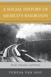 A Social History of Mexico's Railroads - Peons, Prisoners, and Priests ebook by Teresa Van Hoy