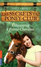 Les secrets du Poney Club tome 6 - Kidnapping à Pointe-Chevalier ebook by Stacy GREGG