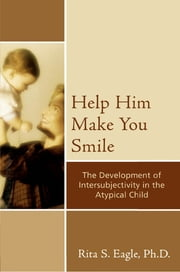 Help Him Make You Smile - The Development of Intersubjectivity in the Atypical Child ebook by Rita S. Eagle