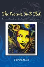 The Poconos in B Flat - The Incredible Jazz Legacy of the Pocono Mountains of Pennsylvania ebook by Debbie Burke