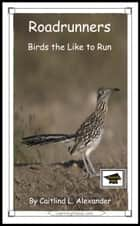 Roadrunners: Birds that Like to Run: Educational Version ebook by Caitlind L. Alexander