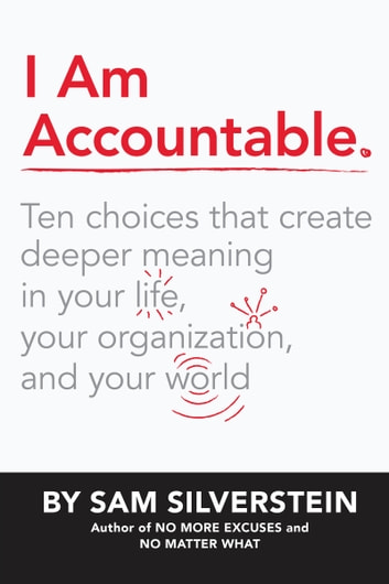 I Am Accountable - Ten Choices that Create Deeper Meaning in Your Life, Your Organization, and Your World ebook by Sam Silverstein