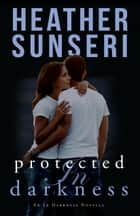 Protected in Darkness - An In Darkness Novella ebook by Heather Sunseri