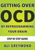 Getting Over OCD By Reprogramming Your Brain ebook by Ali Greymond