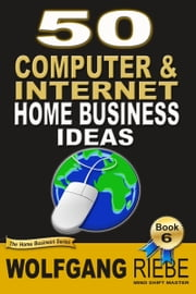 50 Computer & Internet Home Business Ideas ebook by Wolfgang Riebe