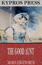 The Good Aunt ebook by Maria Edgeworth