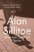 New and Collected Stories ebook by Alan Sillitoe