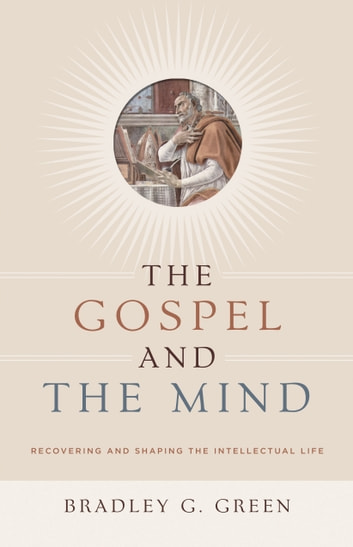 The Gospel and the Mind - Recovering and Shaping the Intellectual Life 電子書 by Bradley G. Green