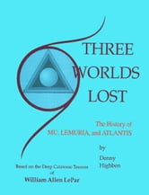 Three Worlds Lost: The History of Mu, Lemuria, and Atlantis ebook by Denny Highben