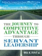 The Journey To Competitive Advantage Through Servant Leadership ebook by Bill B. Flint Jr.