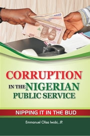 Corruption in the Nigerian Public Service Nipping It in the Bud ebook by Emmanuel Olisa Iwobi, JP.