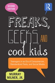 Freaks, Geeks, and Cool Kids - Teenagers in an Era of Consumerism, Standardized Tests, and Social Media ebook by Murray Milner