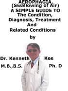 Aerophagia, (Swallowing of Air) A Simple Guide To The Condition, Diagnosis, Treatment And Related Conditions ebook by Kenneth Kee
