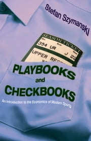 Playbooks and Checkbooks: An Introduction to the Economics of Modern Sports ebook by Szymanski, Stefan