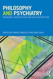 Philosophy and Psychiatry - Problems, Intersections and New Perspectives ebook by Daniel D. Moseley,Gary Gala