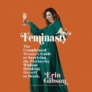 Feminasty - The Complicated Woman's Guide to Surviving the Patriarchy Without Drinking Herself to Death livre audio by Erin Gibson
