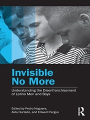 Invisible No More - Understanding the Disenfranchisement of Latino Men and Boys ebook by Pedro Noguera,Aída Hurtado,Edward Fergus