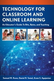 Technology for Classroom and Online Learning - An Educator's Guide to Bits, Bytes, and Teaching ebook by Samuel M. Kwon,Daniel R. Tomal,Aram S. Agajanian