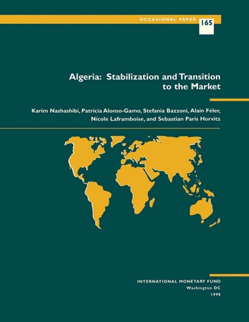Algeria: Stabilization and Transition to Market ebook by Nicole Ms. Laframboise,Patricia Ms. Alonso-Gamo,Alain Mr. Feler,Stefania Mrs. Bazzoni,Karim Mr. Nashashibi,Sebastian Paris Horvitz