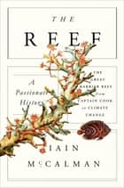 The Reef: A Passionate History: The Great Barrier Reef from Captain Cook to Climate Change ebook by Iain McCalman