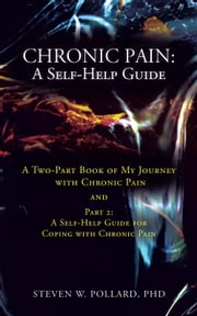 Chronic Pain: A Self-Help Guide - A Two-Part Book of My Journey with Chronic Pain and Part 2: A Self-Help Guide for Coping with Chronic Pain ebook by Steven W. Pollard, PhD