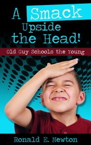 A Smack Upside the Head! Old Guy Schools the Young ebook by Ronald E. Newton