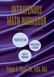 Intravenous Math Workbook - To Reduce Medication Errors ebook by Tanga C. Elam, RN, MSA, BAA