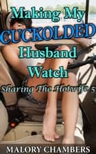 Making My Cuckolded Husband Watch ebook by Malory Chambers