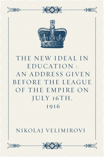 The New Ideal in Education : An Address Given Before the League of the Empire on July 16th, 1916 ebook by Nikolaj Velimirović