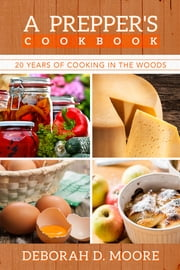 A Prepper's Cookbook - Twenty Years of Cooking in the Woods ebook by Deborah D. Moore