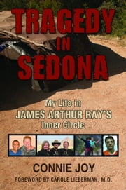 Tragedy in Sedona; My Life in James Arthur Ray's Inner Circle ebook by Connie Joy