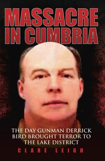 Massacre in Cumbria - The Day Gunman Derrick Bird Brought Terror to the Lake District ebook by Clare Leigh