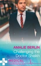 Challenging The Doctor Sheikh (Mills & Boon Medical) (Desert Prince Docs, Book 2) ebook by Amalie Berlin
